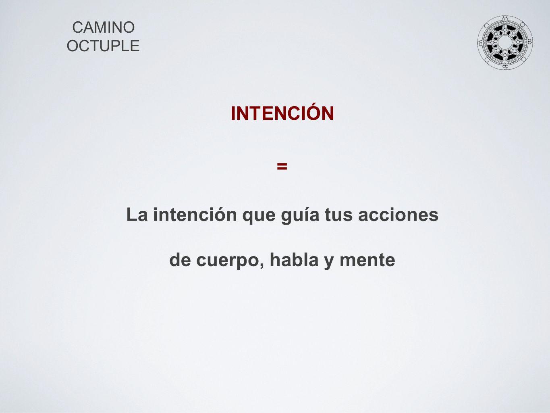 CAMINO OCTUPLE INTENCIÓN La intención que guía tus acciones de cuerpo, habla y mente =