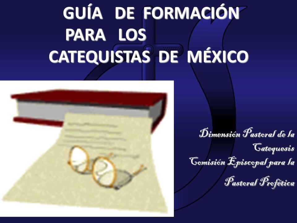 GUÍA DE FORMACIÓN PARA LOS PARA LOS CATEQUISTAS DE MÉXICO Dimensión Pastoral de la Catequesis Comisión Episcopal para la Pastoral Profética