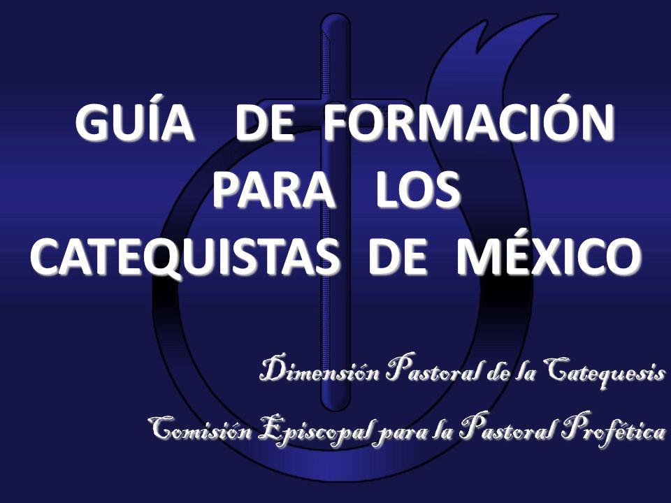GUÍA DE FORMACIÓN PARA LOS CATEQUISTAS DE MÉXICO Dimensión Pastoral de la Catequesis Comisión Episcopal para la Pastoral Profética