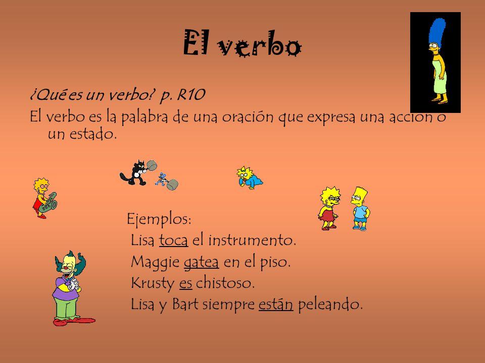 El verbo ¿Qué es un verbo? p. R10 El verbo es la palabra de una oración que expresa una acción o un estado. Ejemplos: Lisa toca el instrumento. Maggie
