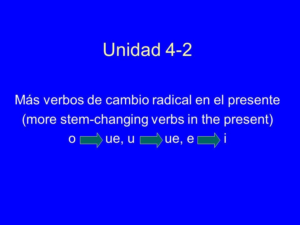 Unidad 4-2 Más verbos de cambio radical en el presente (more stem-changing verbs in the present) o ue, u ue, e i