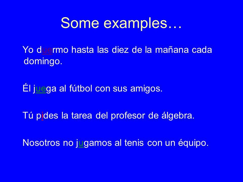 Some examples… Yo duermo hasta las diez de la mañana cada domingo. Él juega al fútbol con sus amigos. Tú pides la tarea del profesor de álgebra. Nosot