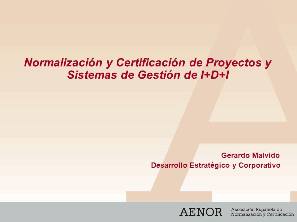 Normalización y Certificación de Proyectos y Sistemas de Gestión de I+D+I Gerardo Malvido Desarrollo Estratégico y Corporativo