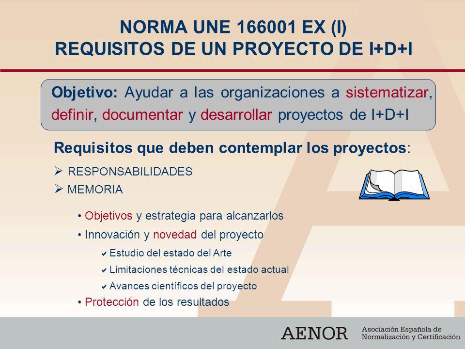 NORMA UNE 166001 EX (I) REQUISITOS DE UN PROYECTO DE I+D+I Objetivo: Ayudar a las organizaciones a sistematizar, definir, documentar y desarrollar pro