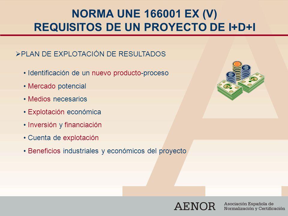 NORMA UNE 166001 EX (V) REQUISITOS DE UN PROYECTO DE I+D+I Identificación de un nuevo producto-proceso Mercado potencial Medios necesarios Explotación