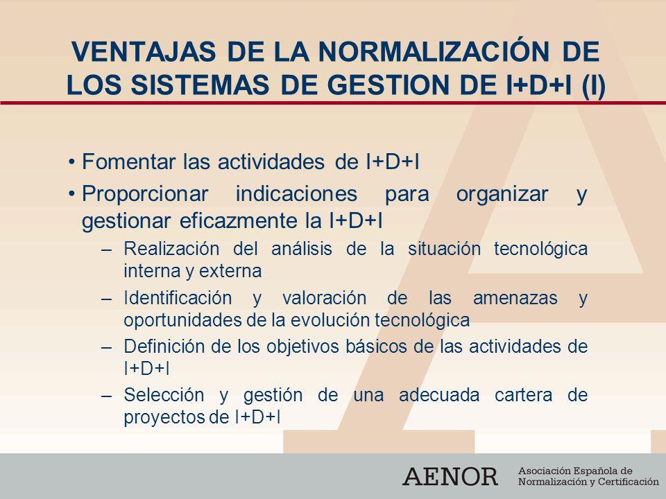 VENTAJAS DE LA NORMALIZACIÓN DE LOS SISTEMAS DE GESTION DE I+D+I (I) Fomentar las actividades de I+D+I Proporcionar indicaciones para organizar y gest