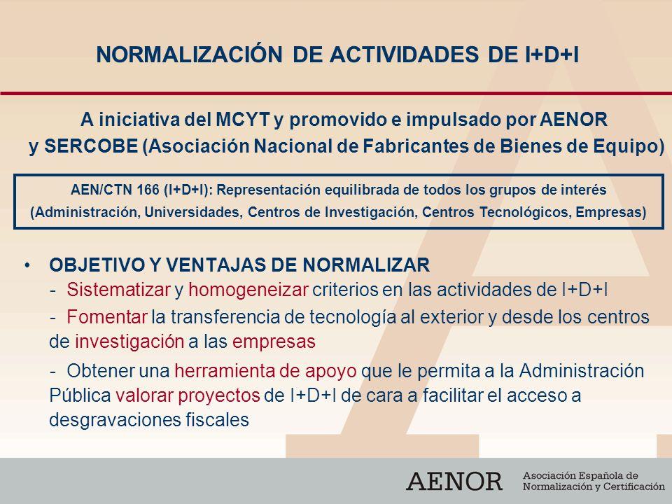 NORMALIZACIÓN DE ACTIVIDADES DE I+D+I OBJETIVO Y VENTAJAS DE NORMALIZAR - Sistematizar y homogeneizar criterios en las actividades de I+D+I - Fomentar