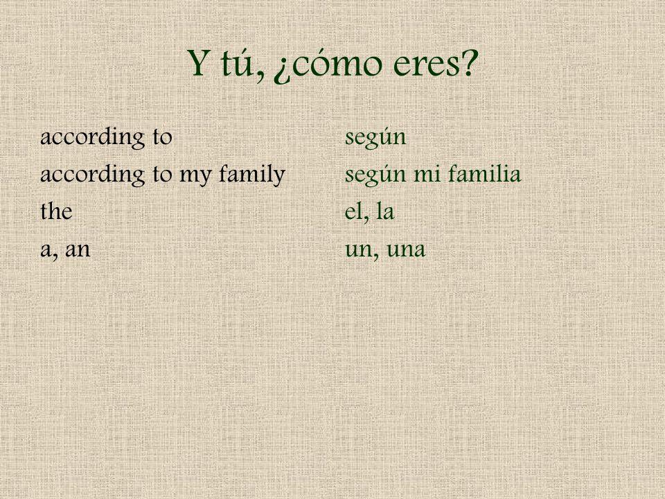 Y tú, ¿cómo eres? according to according to my family the a, an según según mi familia el, la un, una