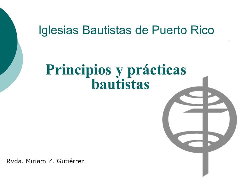 Iglesias Bautistas de Puerto Rico Principios y prácticas bautistas Rvda. Miriam Z. Gutiérrez