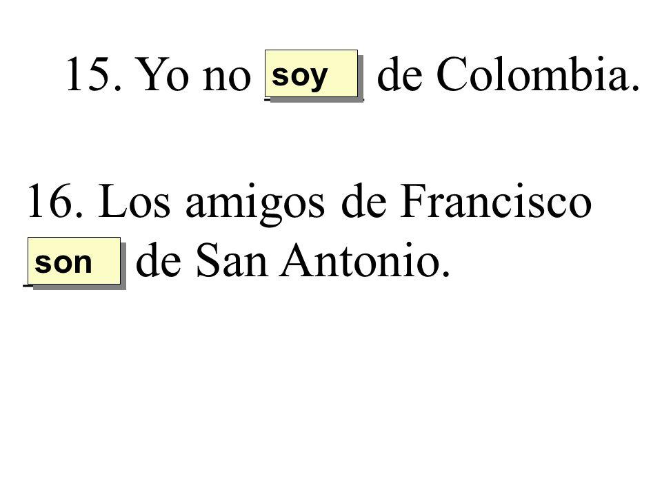 15. Yo no ____ de Colombia. soy 16. Los amigos de Francisco ____ de San Antonio. son