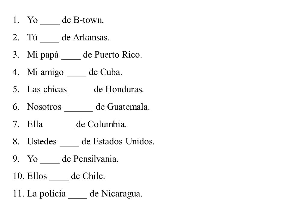 1.Yo ____ de B-town. 2.Tú ____ de Arkansas. 3.Mi papá ____ de Puerto Rico. 4.Mi amigo ____ de Cuba. 5.Las chicas ____ de Honduras. 6.Nosotros ______ d