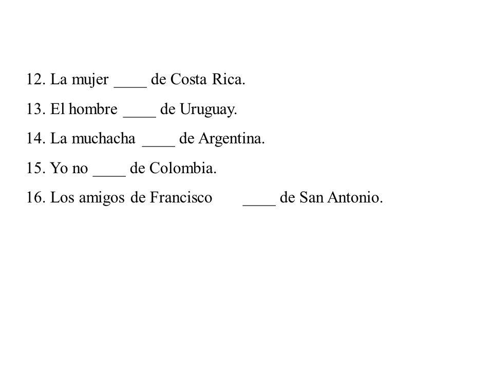 12. La mujer ____ de Costa Rica. 13. El hombre ____ de Uruguay. 14. La muchacha ____ de Argentina. 15. Yo no ____ de Colombia. 16. Los amigos de Franc