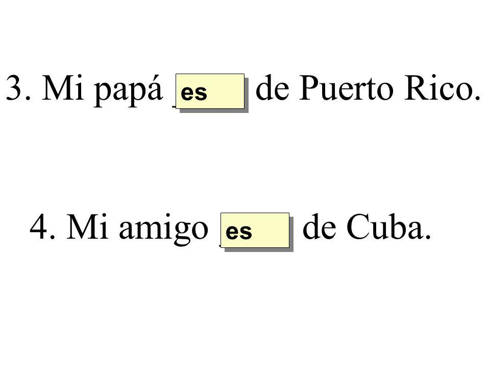 3. Mi papá ____ de Puerto Rico. es 4. Mi amigo ____ de Cuba. es