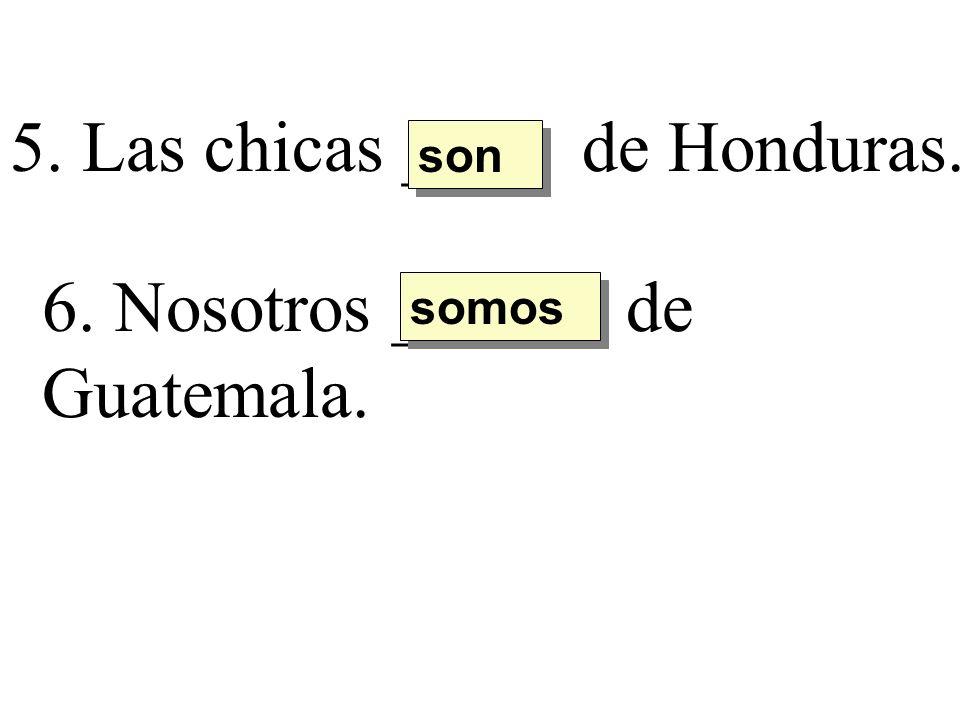 5. Las chicas ____ de Honduras. son 6. Nosotros ______ de Guatemala. somos
