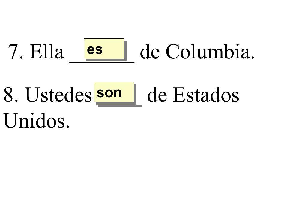 7. Ella ______ de Columbia. es 8. Ustedes ____ de Estados Unidos. son