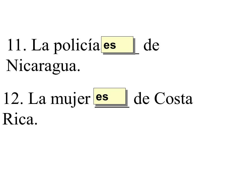 11. La policía ____ de Nicaragua. es 12. La mujer ____ de Costa Rica. es