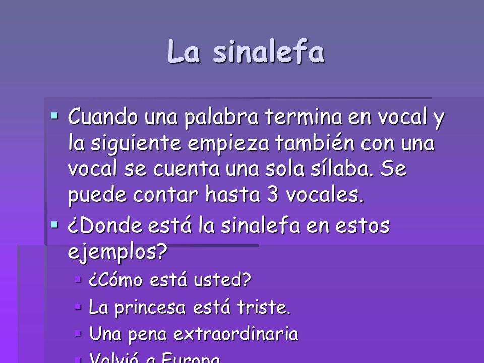 La sinalefa Cuando una palabra termina en vocal y la siguiente empieza también con una vocal se cuenta una sola sílaba. Se puede contar hasta 3 vocale