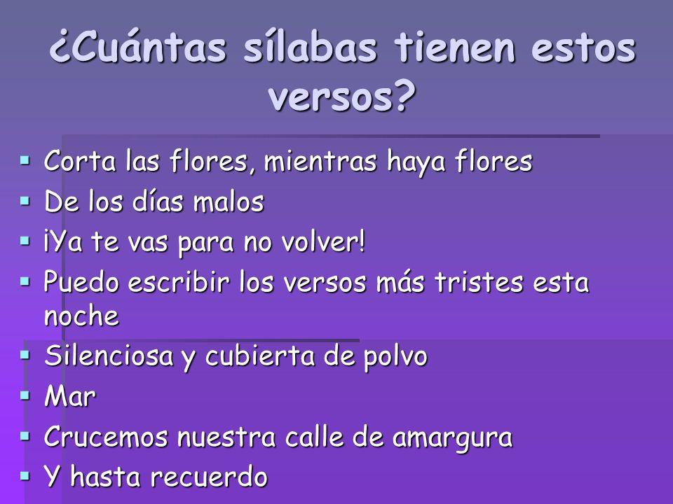 ¿Cuántas sílabas tienen estos versos? Corta las flores, mientras haya flores Corta las flores, mientras haya flores De los días malos De los días malo