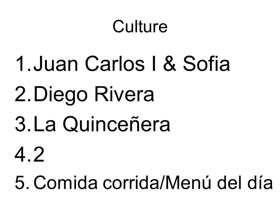 Culture 1.Juan Carlos I & Sofia 2.Diego Rivera 3.La Quinceñera 4.2 5.Comida corrida/Menú del día