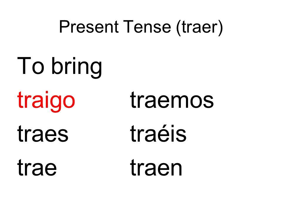 Present Tense (traer) To bring traigotraemos traestraéis traetraen