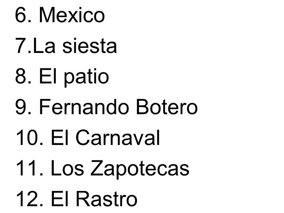 6. Mexico 7.La siesta 8. El patio 9. Fernando Botero 10. El Carnaval 11. Los Zapotecas 12. El Rastro