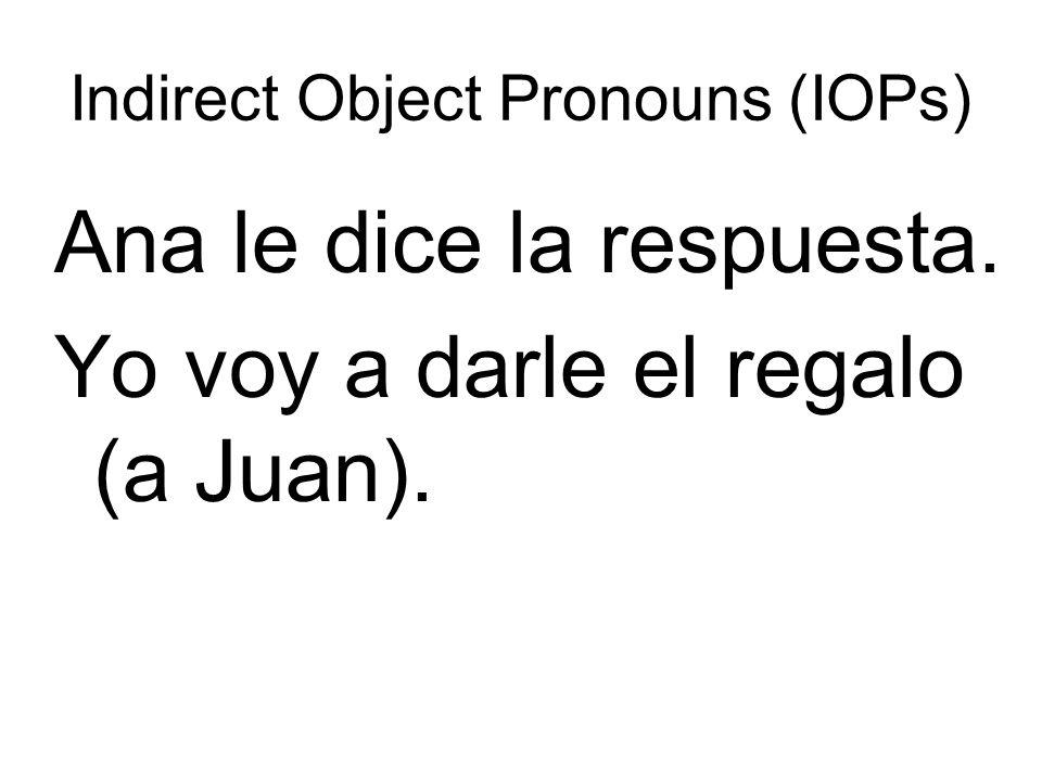 Indirect Object Pronouns (IOPs) Ana le dice la respuesta. Yo voy a darle el regalo (a Juan).