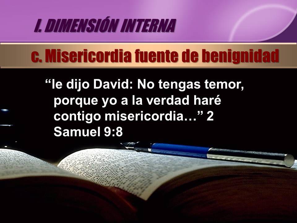 le dijo David: No tengas temor, porque yo a la verdad haré contigo misericordia… 2 Samuel 9:8 I. DIMENSIÓN INTERNA c. Misericordia fuente de benignida