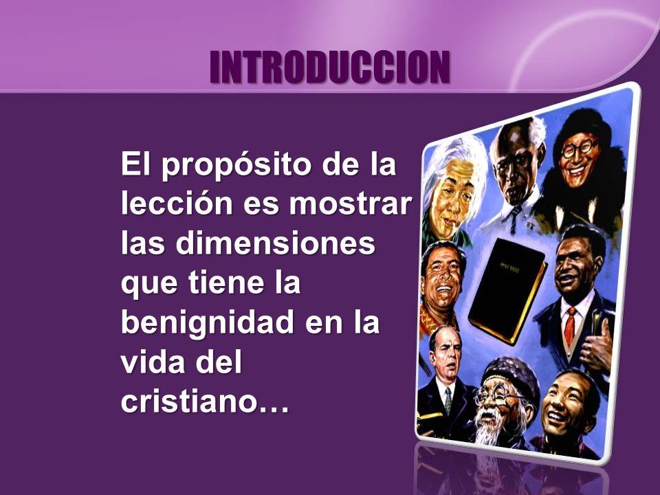 INTRODUCCION El propósito de la lección es mostrar las dimensiones que tiene la benignidad en la vida del cristiano…
