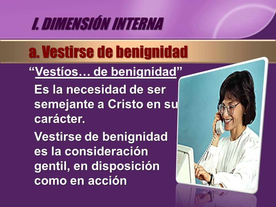 Vestíos… de benignidad Es la necesidad de ser semejante a Cristo en su carácter. Vestirse de benignidad es la consideración gentil, en disposición com