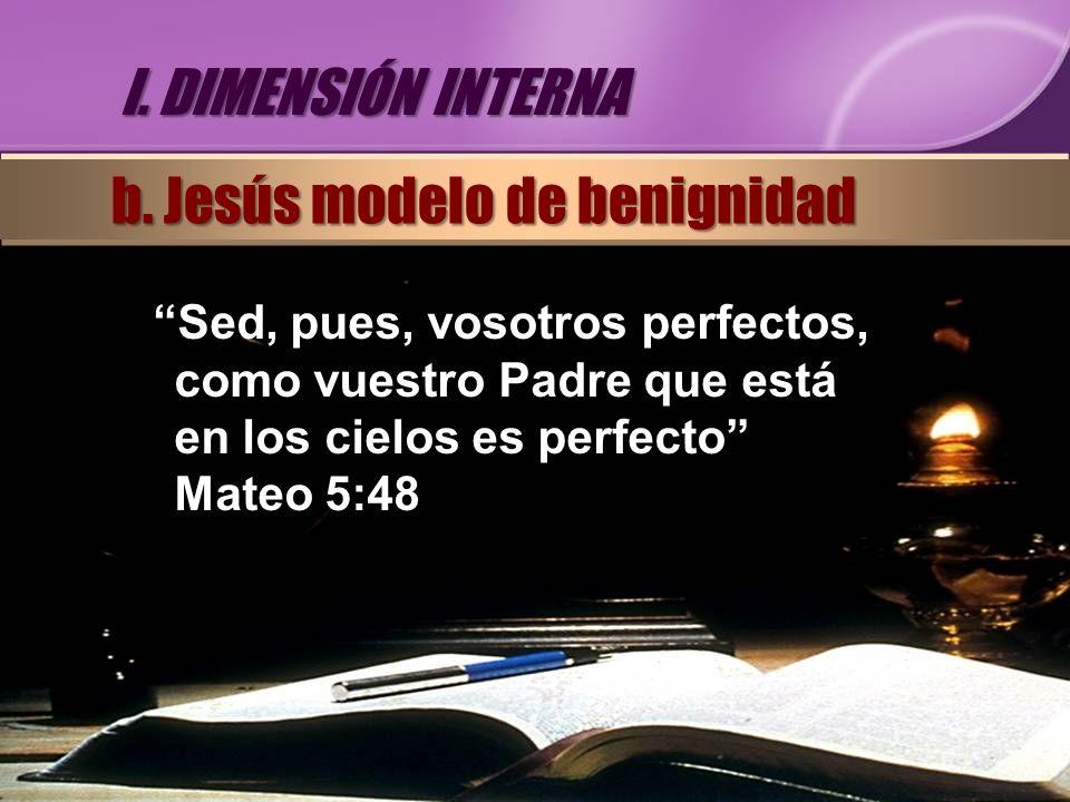 Sed, pues, vosotros perfectos, como vuestro Padre que está en los cielos es perfecto Mateo 5:48 I. DIMENSIÓN INTERNA b. Jesús modelo de benignidad