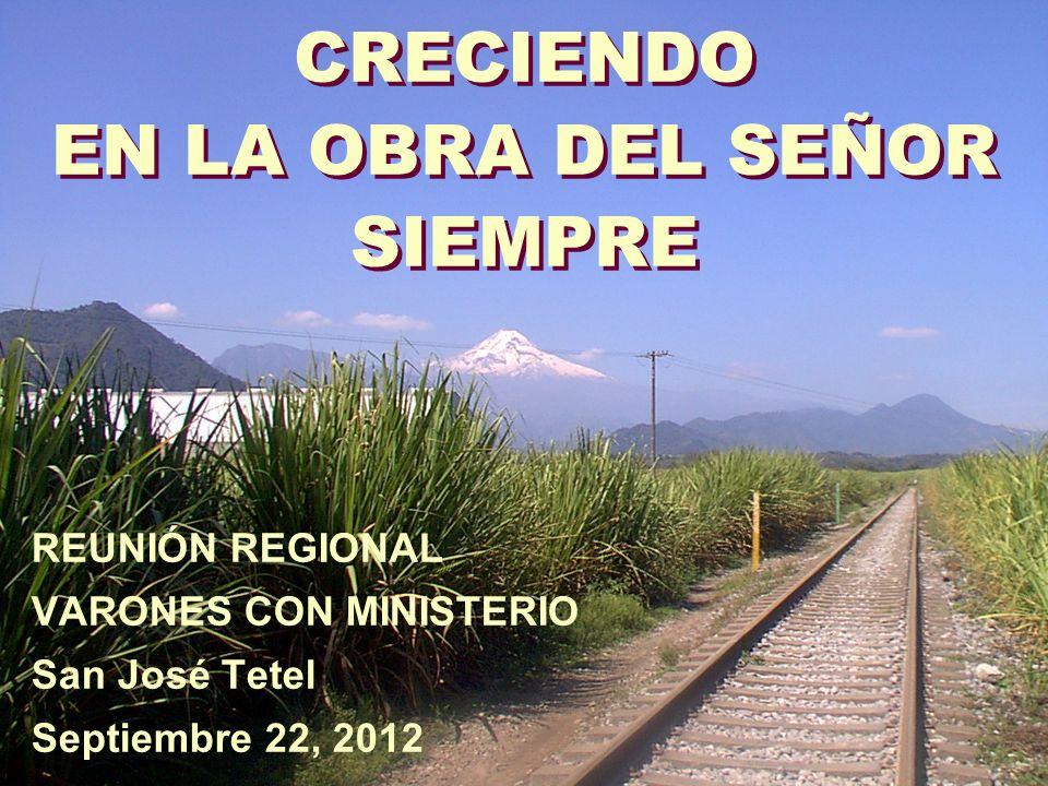 CRECIENDO EN LA OBRA DEL SEÑOR SIEMPRE REUNIÓN REGIONAL VARONES CON MINISTERIO San José Tetel Septiembre 22, 2012