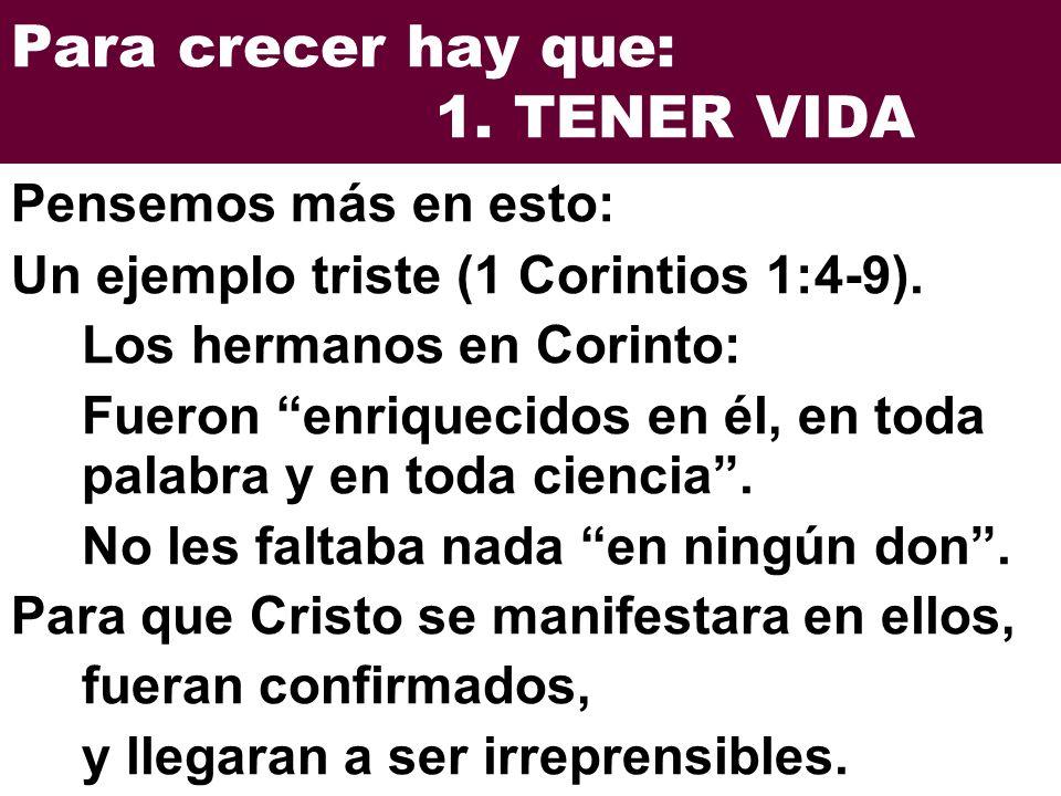 Para crecer hay que: 1. TENER VIDA Un ejemplo triste (1 Corintios 1:4-9). Los hermanos en Corinto: Fueron enriquecidos en él, en toda palabra y en tod