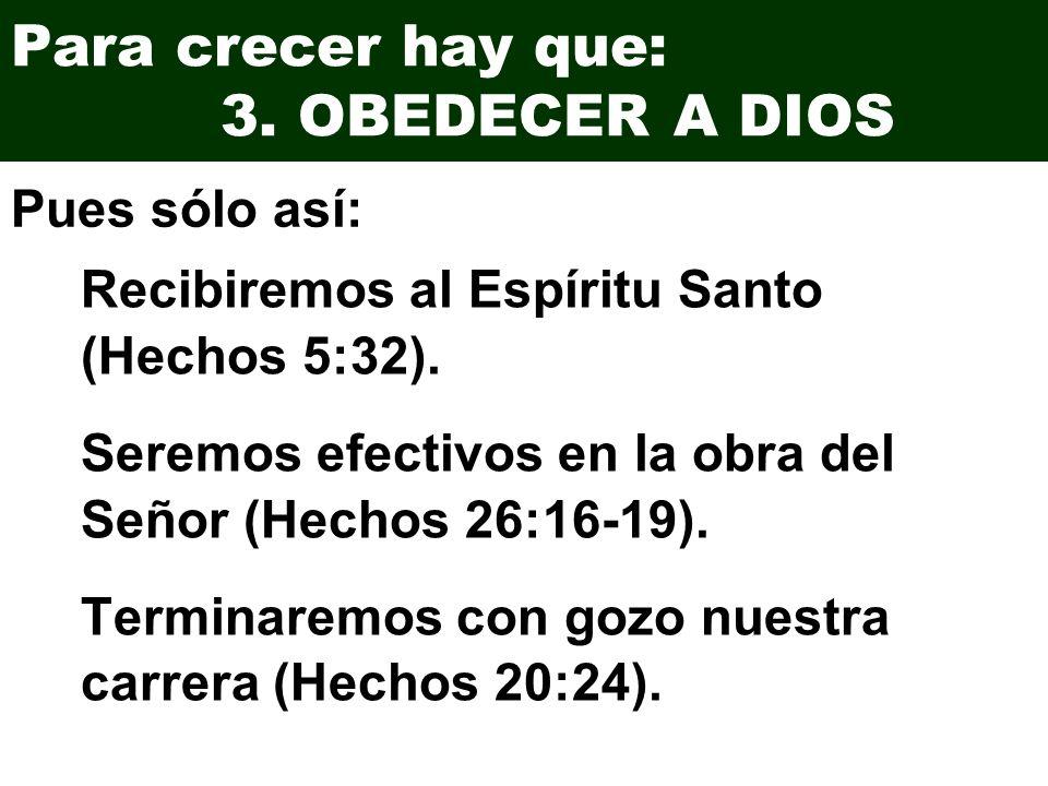 Para crecer hay que: 3. OBEDECER A DIOS Recibiremos al Espíritu Santo (Hechos 5:32). Seremos efectivos en la obra del Señor (Hechos 26:16-19). Termina