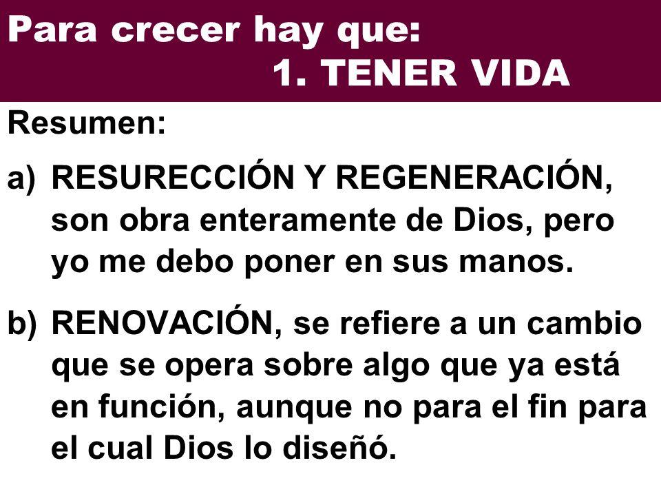 Para crecer hay que: 1. TENER VIDA a)RESURECCIÓN Y REGENERACIÓN, son obra enteramente de Dios, pero yo me debo poner en sus manos. b)RENOVACIÓN, se re
