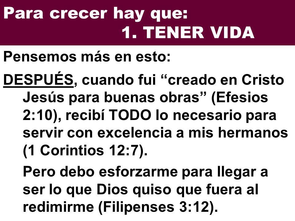 Para crecer hay que: 1. TENER VIDA DESPUÉS, cuando fui creado en Cristo Jesús para buenas obras (Efesios 2:10), recibí TODO lo necesario para servir c