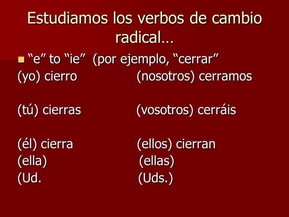 Estudiamos los verbos de cambio radical… o to ue dormir = to sleep o to ue dormir = to sleep (yo) duermo (nosotros) dormimos (yo) duermo (nosotros) dormimos (tú) duermes (vosotros) dormís (tú) duermes (vosotros) dormís (él) duerme (ellos) duermen (él) duerme (ellos) duermen (ella) (ellas) (ella) (ellas) (Ud.) (Uds.) (Ud.) (Uds.)