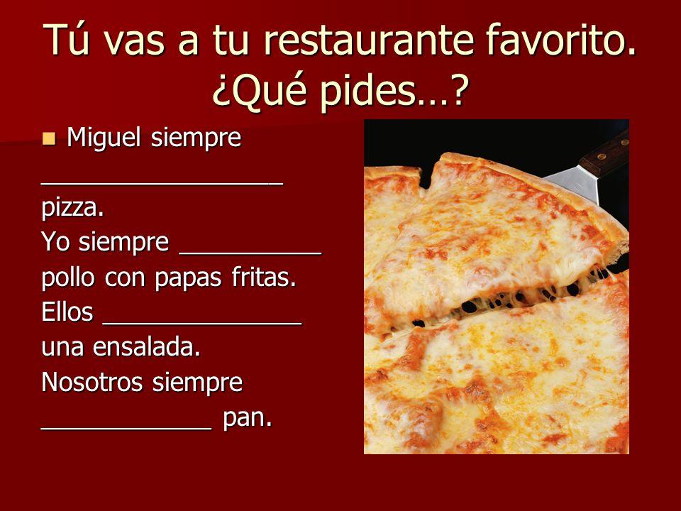 Tú vas a tu restaurante favorito. ¿Qué pides…? Miguel siempre Miguel siempre_________________pizza. Yo siempre __________ pollo con papas fritas. Ello