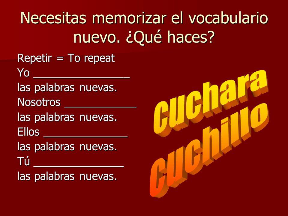 Necesitas memorizar el vocabulario nuevo. ¿Qué haces? Repetir = To repeat Yo ________________ las palabras nuevas. Nosotros ____________ las palabras