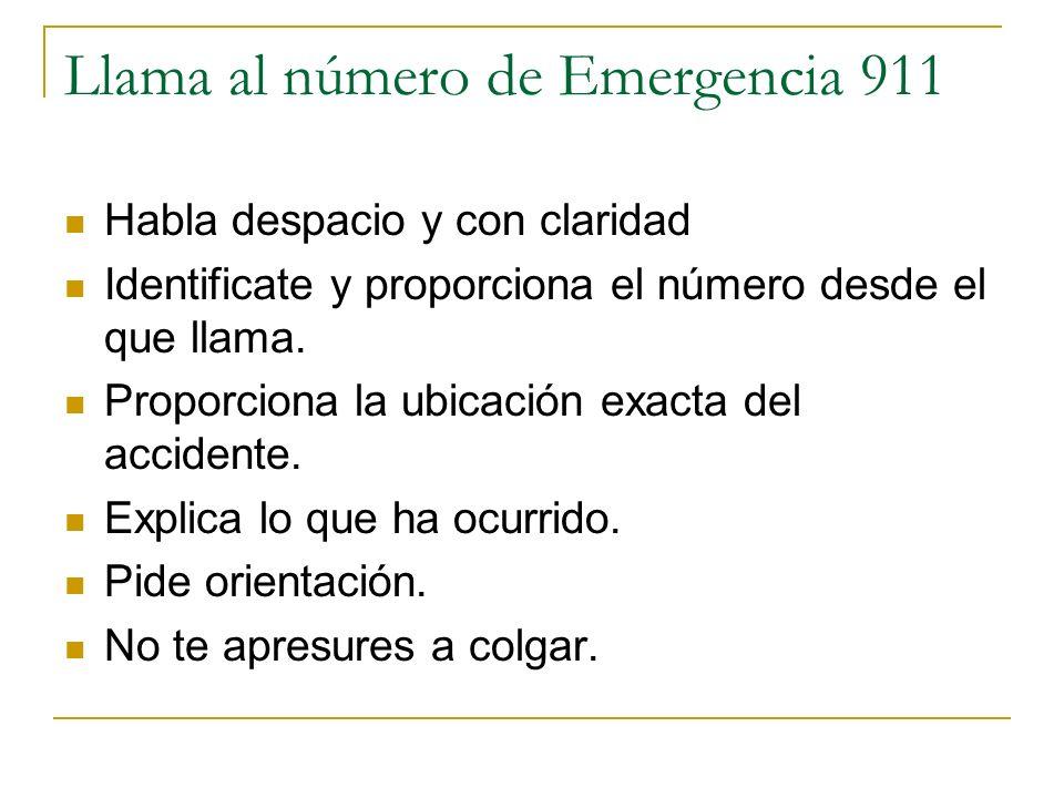 Llama al número de Emergencia 911 Habla despacio y con claridad Identificate y proporciona el número desde el que llama. Proporciona la ubicación exac