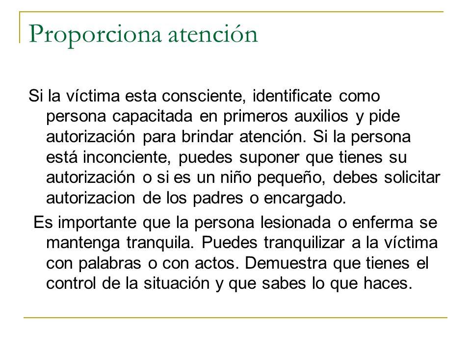 Proporciona atención Si la víctima esta consciente, identificate como persona capacitada en primeros auxilios y pide autorización para brindar atenció