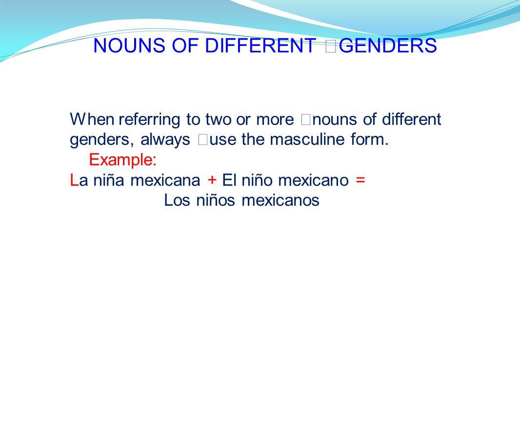 NOUNS OF DIFFERENT GENDERS When referring to two or more nouns of different genders, always use the masculine form. Example: La niña mexicana + El niñ