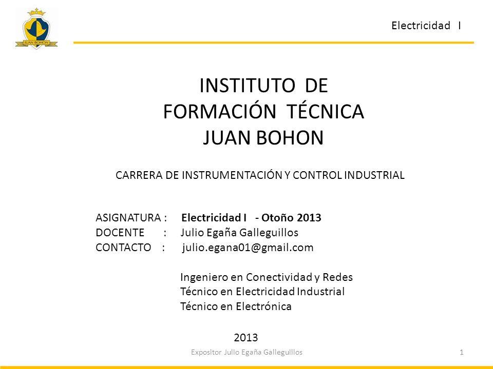 Electricidad I 1Expositor Julio Egaña Galleguillos ASIGNATURA : Electricidad I - Otoño 2013 DOCENTE : Julio Egaña Galleguillos CONTACTO : julio.egana0