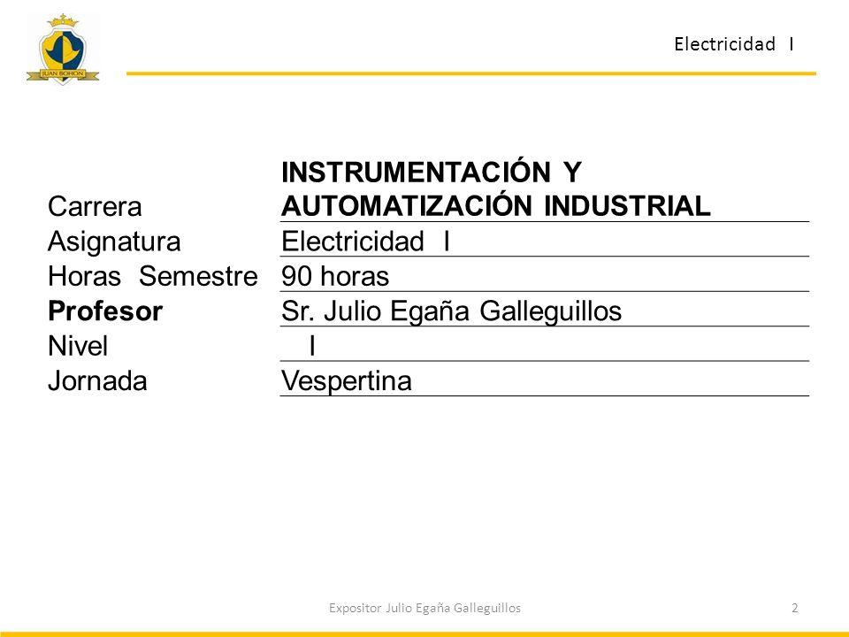2Expositor Julio Egaña Galleguillos Carrera INSTRUMENTACIÓN Y AUTOMATIZACIÓN INDUSTRIAL AsignaturaElectricidad I Horas Semestre90 horas ProfesorSr. Ju