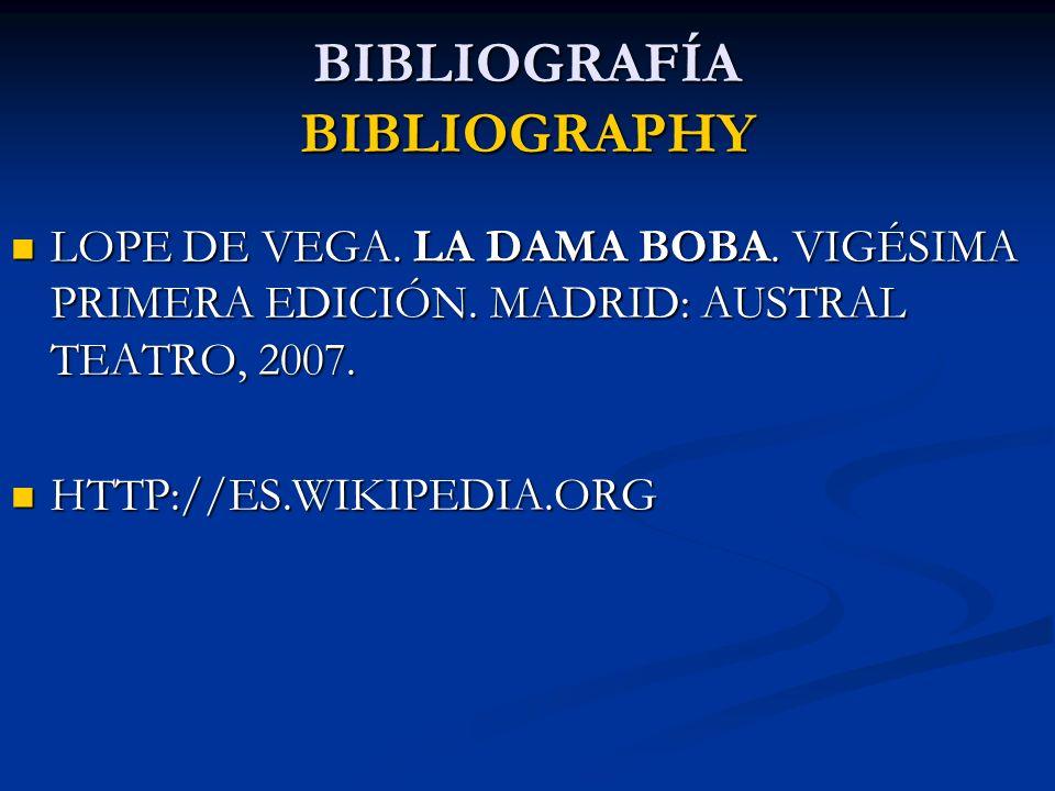 BIBLIOGRAFÍA BIBLIOGRAPHY LOPE DE VEGA. LA DAMA BOBA. VIGÉSIMA PRIMERA EDICIÓN. MADRID: AUSTRAL TEATRO, 2007. LOPE DE VEGA. LA DAMA BOBA. VIGÉSIMA PRI