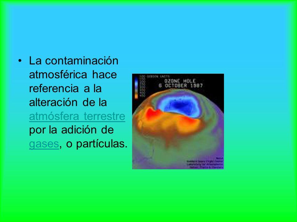 La contaminación atmosférica hace referencia a la alteración de la atmósfera terrestre por la adición de gases, o partículas. atmósfera terrestre gase