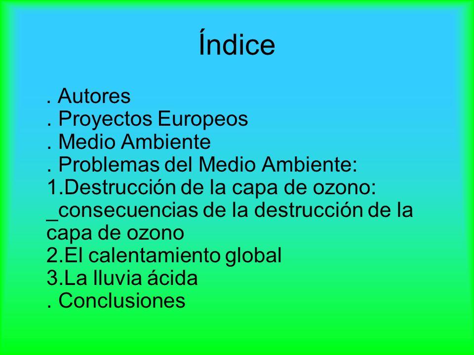 Índice. Autores. Proyectos Europeos. Medio Ambiente. Problemas del Medio Ambiente: 1.Destrucción de la capa de ozono: _consecuencias de la destrucción