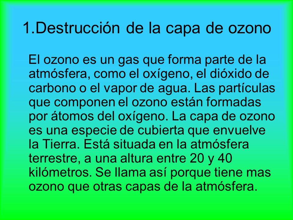 1.Destrucción de la capa de ozono El ozono es un gas que forma parte de la atmósfera, como el oxígeno, el dióxido de carbono o el vapor de agua. Las p