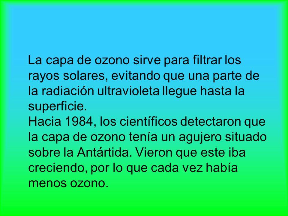 La capa de ozono sirve para filtrar los rayos solares, evitando que una parte de la radiación ultravioleta llegue hasta la superficie. Hacia 1984, los