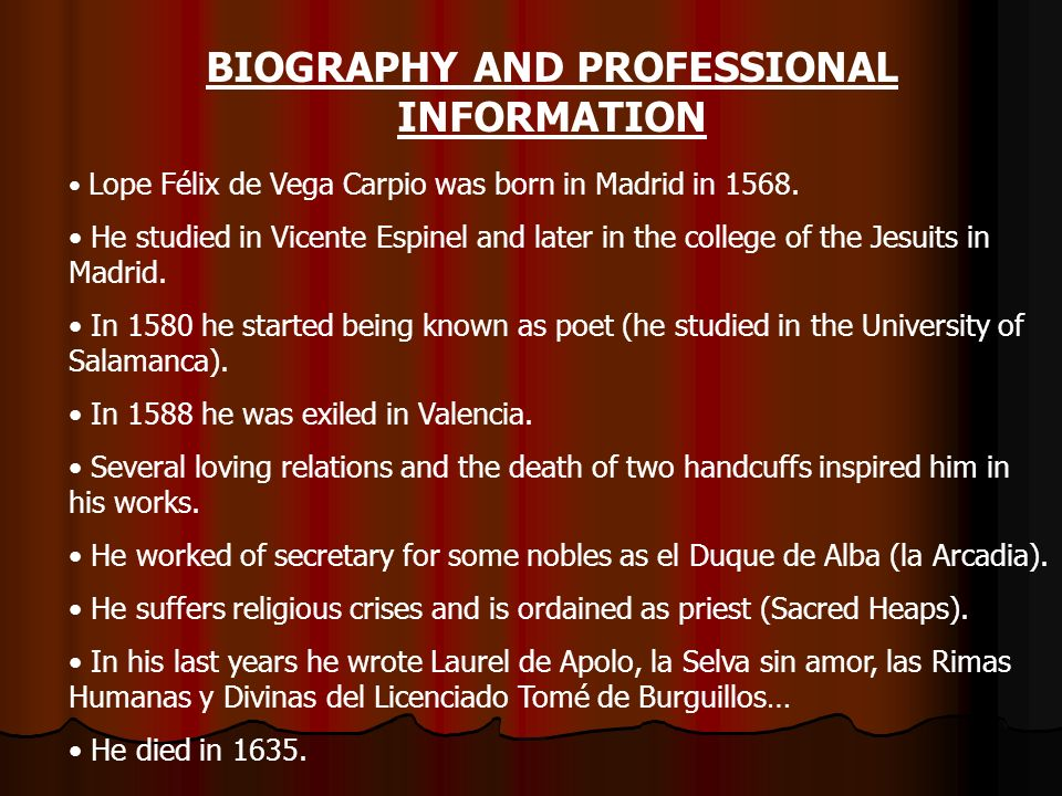 BIOGRAPHY AND PROFESSIONAL INFORMATION Lope Félix de Vega Carpio was born in Madrid in 1568.