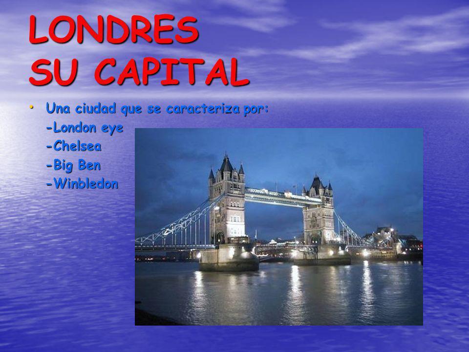 LONDRES SU CAPITAL Una ciudad que se caracteriza por: Una ciudad que se caracteriza por: -London eye -London eye -Chelsea -Chelsea -Big Ben -Big Ben -